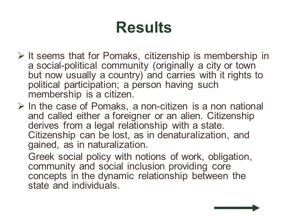 Results It seems that for Pomaks, citizenship is membership in a social-political community (originally a city or town but now usually a country) and carries with it rights to political participation; a person having such membership is a citizen.