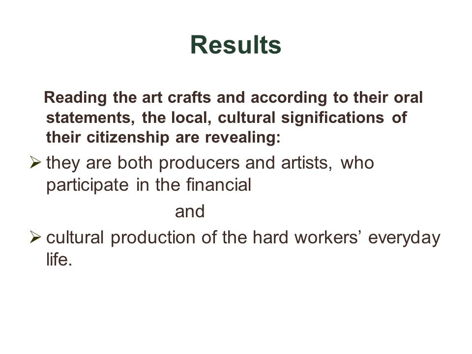 Results Reading the art crafts and according to their oral statements, the local, cultural significations of their citizenship are revealing: they are both producers and artists, who participate in the financial and cultural production of the hard workers everyday life.