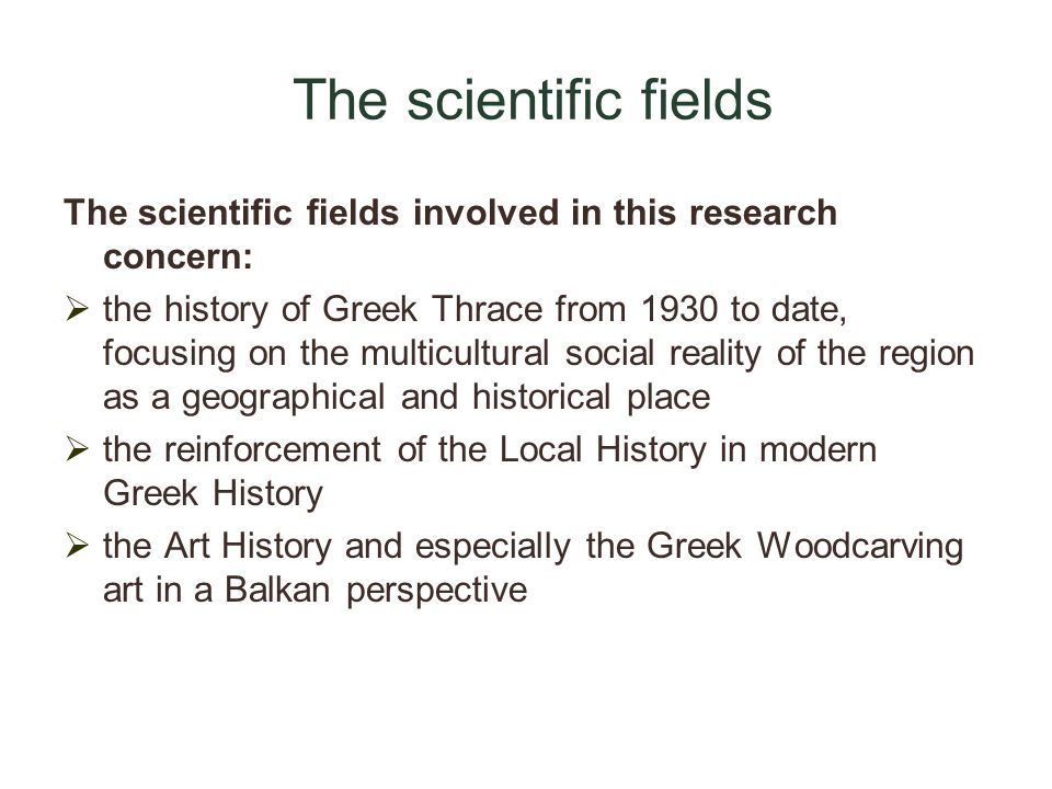 The scientific fields The scientific fields involved in this research concern: the history of Greek Thrace from 1930 to date, focusing on the multicultural social reality of the region as a geographical and historical place the reinforcement of the Local History in modern Greek History the Art History and especially the Greek Woodcarving art in a Balkan perspective