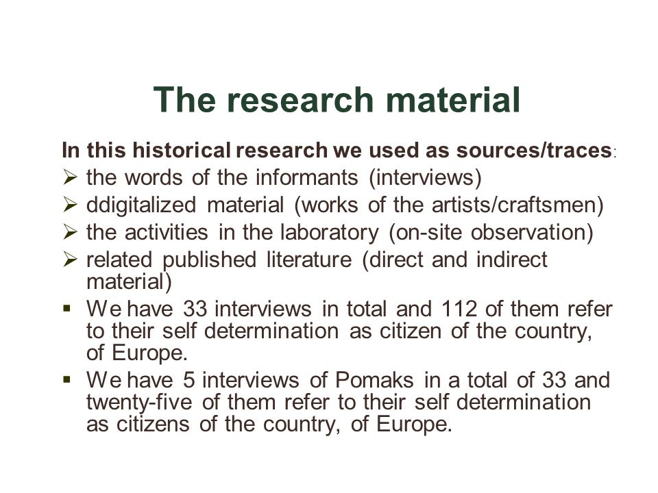 The research material In this historical research we used as sources/traces : the words of the informants (interviews) ddigitalized material (works of the artists/craftsmen) the activities in the laboratory (on-site observation) related published literature (direct and indirect material) We have 33 interviews in total and 112 of them refer to their self determination as citizen of the country, of Europe.