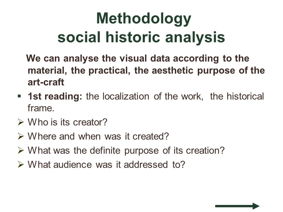 Methodology social historic analysis We can analyse the visual data according to the material, the practical, the aesthetic purpose of the art-craft 1st reading: the localization of the work, the historical frame.