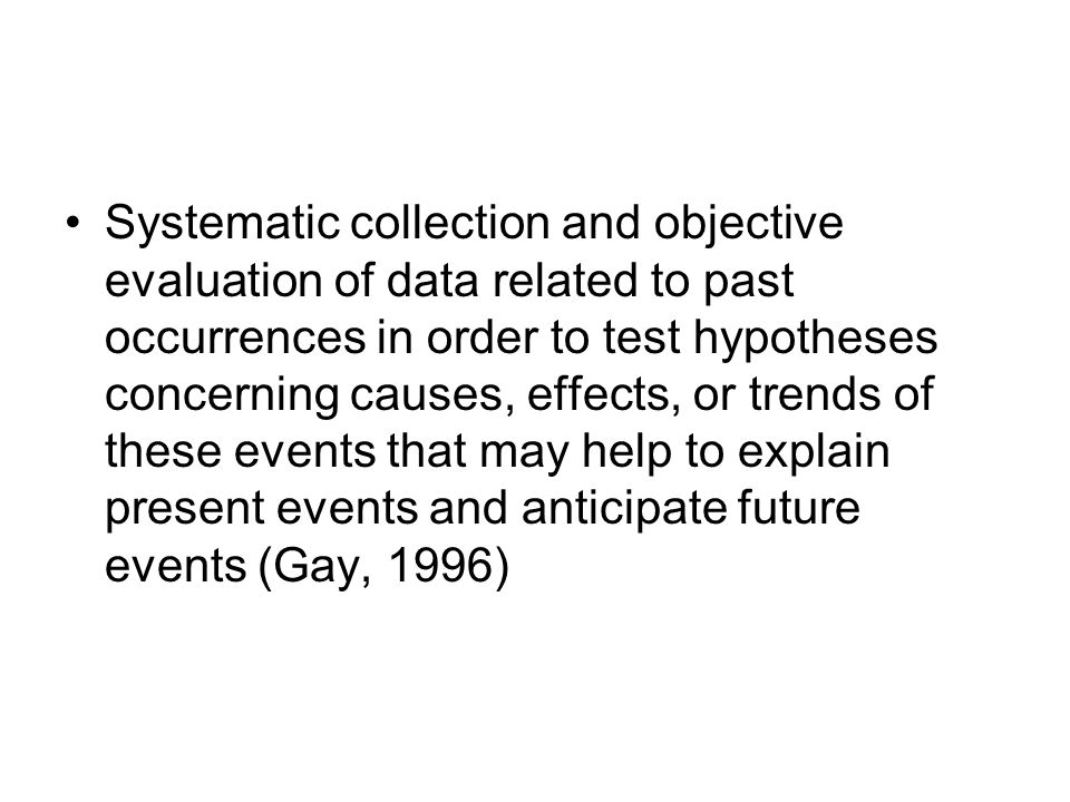 Systematic collection and objective evaluation of data related to past occurrences in order to test hypotheses concerning causes, effects, or trends of these events that may help to explain present events and anticipate future events (Gay, 1996)