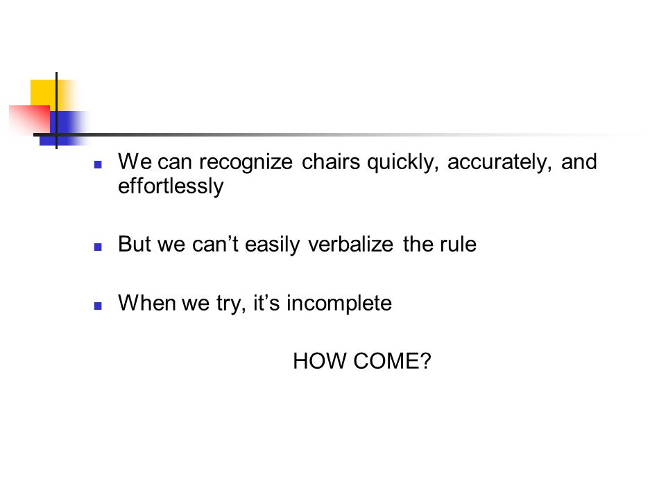 We can recognize chairs quickly, accurately, and effortlessly But we cant easily verbalize the rule When we try, its incomplete HOW COME?