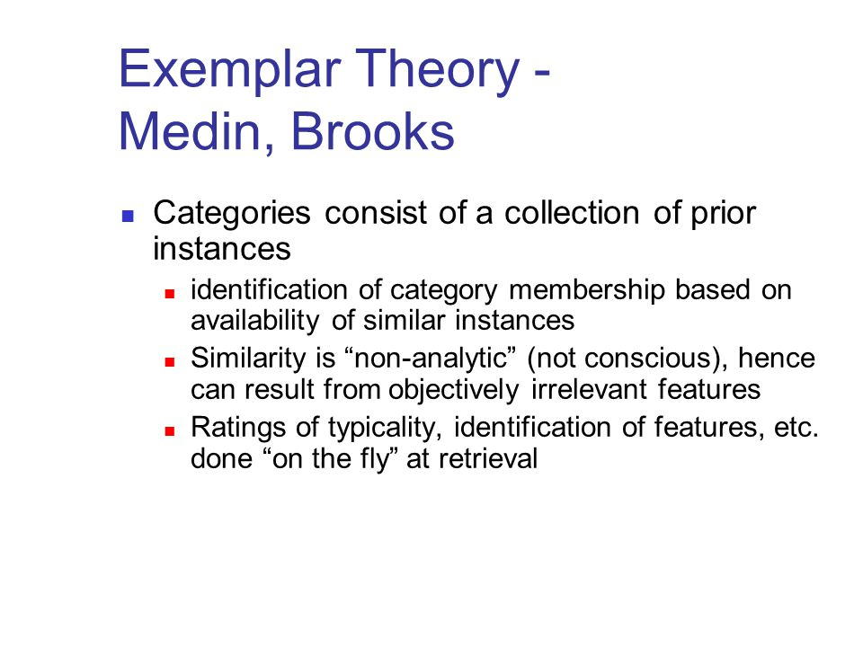 Exemplar Theory - Medin, Brooks Categories consist of a collection of prior instances identification of category membership based on availability of s