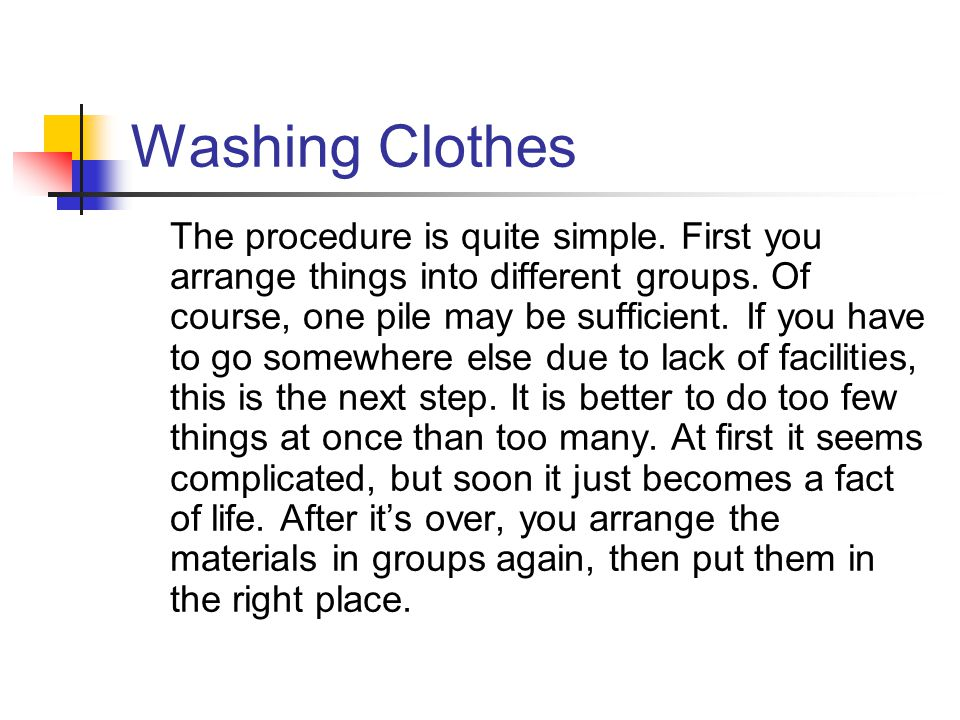 Washing Clothes The procedure is quite simple. First you arrange things into different groups. Of course, one pile may be sufficient. If you have to g