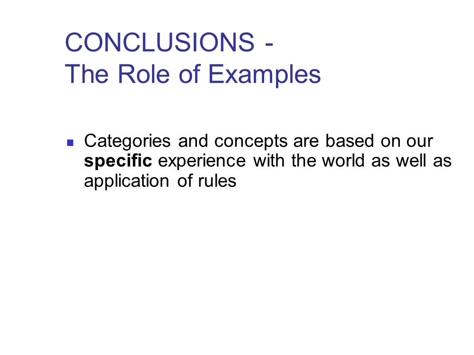 CONCLUSIONS - The Role of Examples Categories and concepts are based on our specific experience with the world as well as application of rules