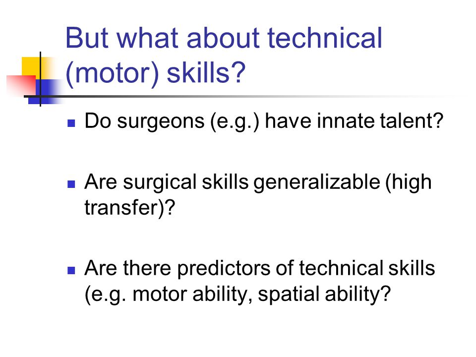 But what about technical (motor) skills? Do surgeons (e.g.) have innate talent? Are surgical skills generalizable (high transfer)? Are there predictor