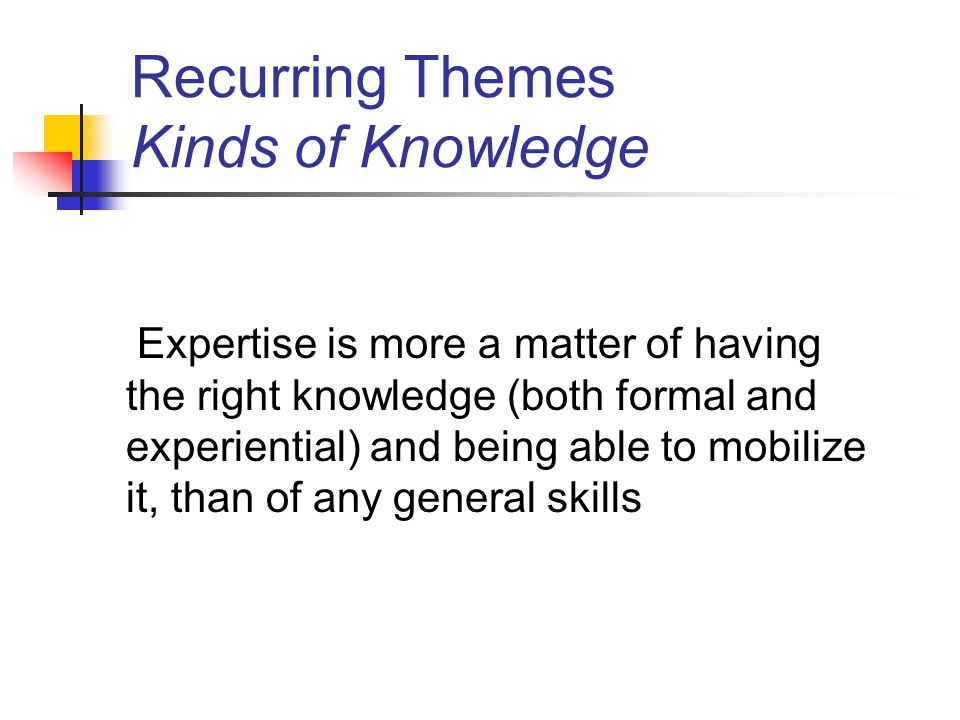 Recurring Themes Kinds of Knowledge Expertise is more a matter of having the right knowledge (both formal and experiential) and being able to mobilize