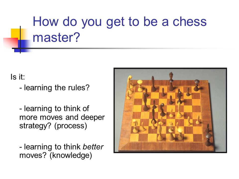 How do you get to be a chess master? Is it: - learning the rules? - learning to think of more moves and deeper strategy? (process) - learning to think