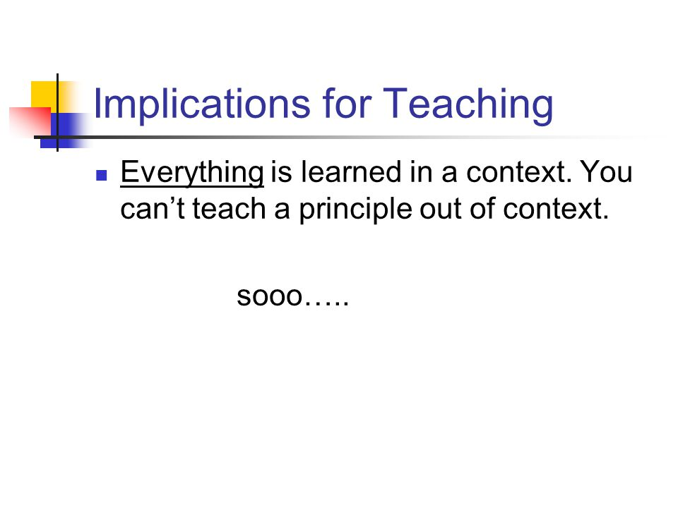 Implications for Teaching Everything is learned in a context. You cant teach a principle out of context. sooo…..