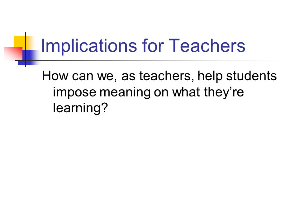 Implications for Teachers How can we, as teachers, help students impose meaning on what theyre learning?