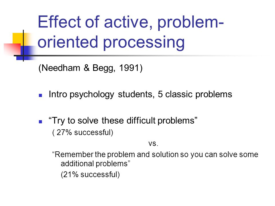 Effect of active, problem- oriented processing (Needham & Begg, 1991) Intro psychology students, 5 classic problems Try to solve these difficult probl