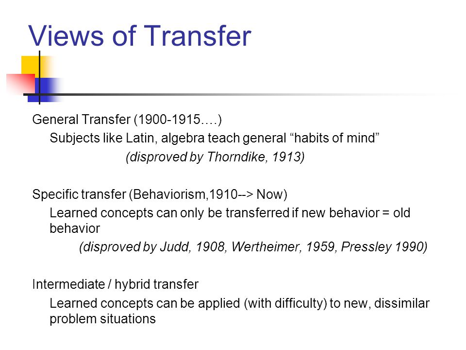 Views of Transfer General Transfer (1900-1915….) Subjects like Latin, algebra teach general habits of mind (disproved by Thorndike, 1913) Specific tra