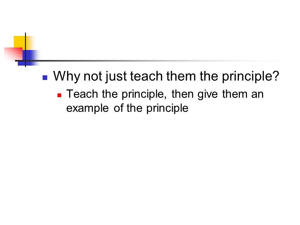 Why not just teach them the principle? Teach the principle, then give them an example of the principle