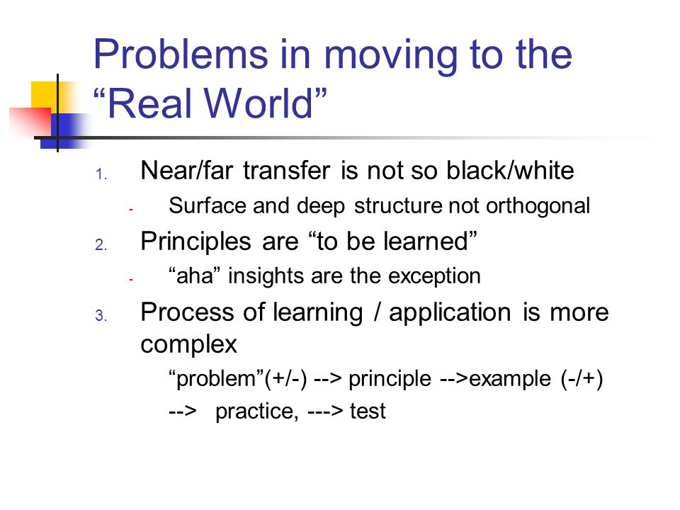 Problems in moving to the Real World 1. Near/far transfer is not so black/white - Surface and deep structure not orthogonal 2. Principles are to be le