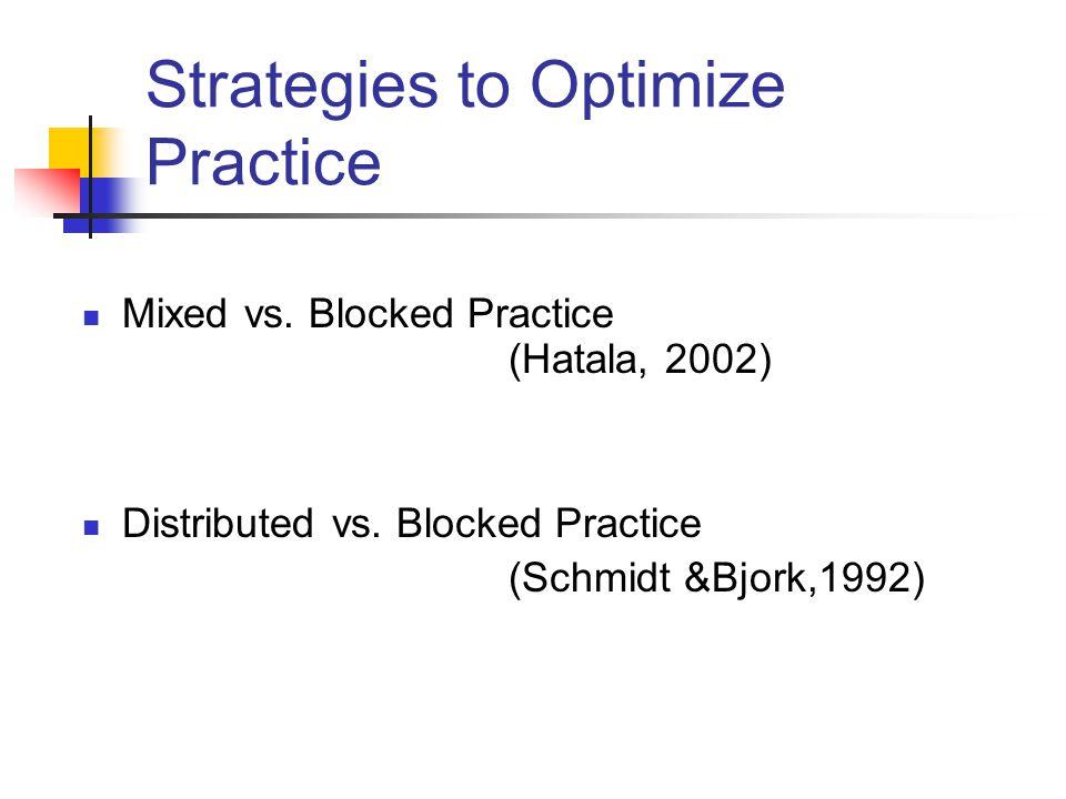 Strategies to Optimize Practice Mixed vs. Blocked Practice (Hatala, 2002) Distributed vs. Blocked Practice (Schmidt &Bjork,1992)