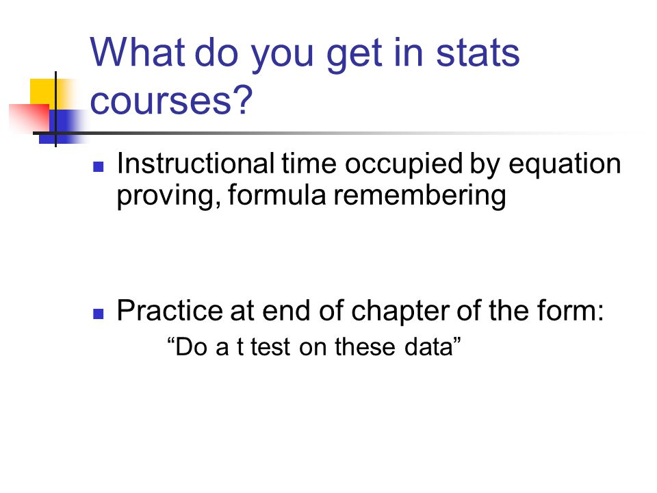 What do you get in stats courses? Instructional time occupied by equation proving, formula remembering Practice at end of chapter of the form: Do a t