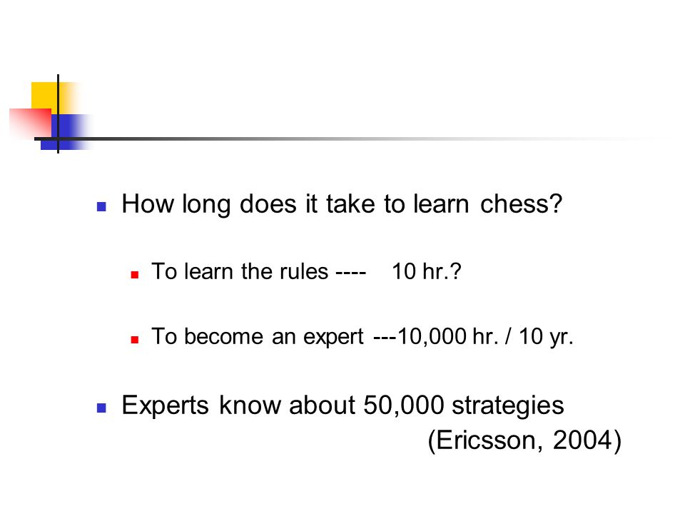 How long does it take to learn chess? To learn the rules ---- 10 hr.? To become an expert ---10,000 hr. / 10 yr. Experts know about 50,000 strategies