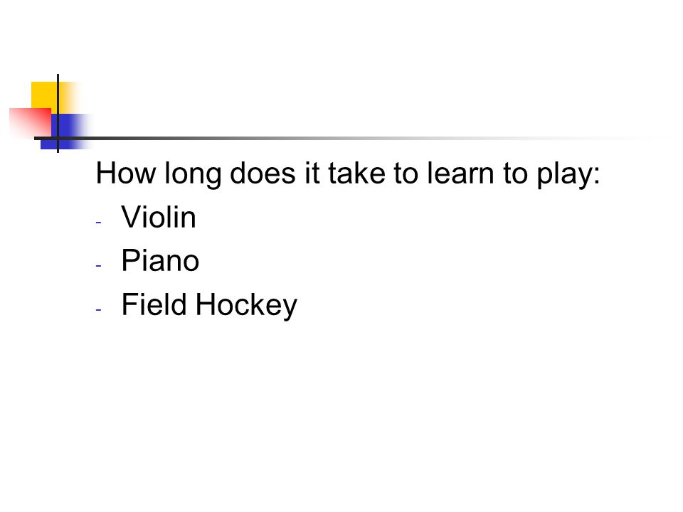 How long does it take to learn to play: - Violin - Piano - Field Hockey