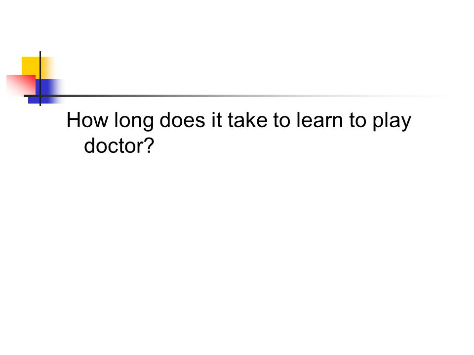 How long does it take to learn to play doctor?