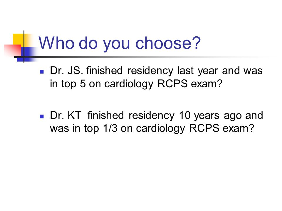 Who do you choose? Dr. JS. finished residency last year and was in top 5 on cardiology RCPS exam? Dr. KT finished residency 10 years ago and was in to