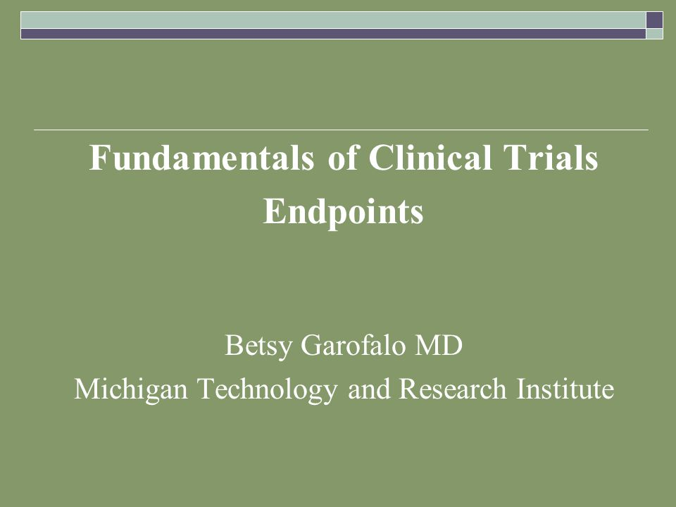 Fundamentals of Clinical Trials Endpoints Betsy Garofalo MD Michigan Technology and Research Institute