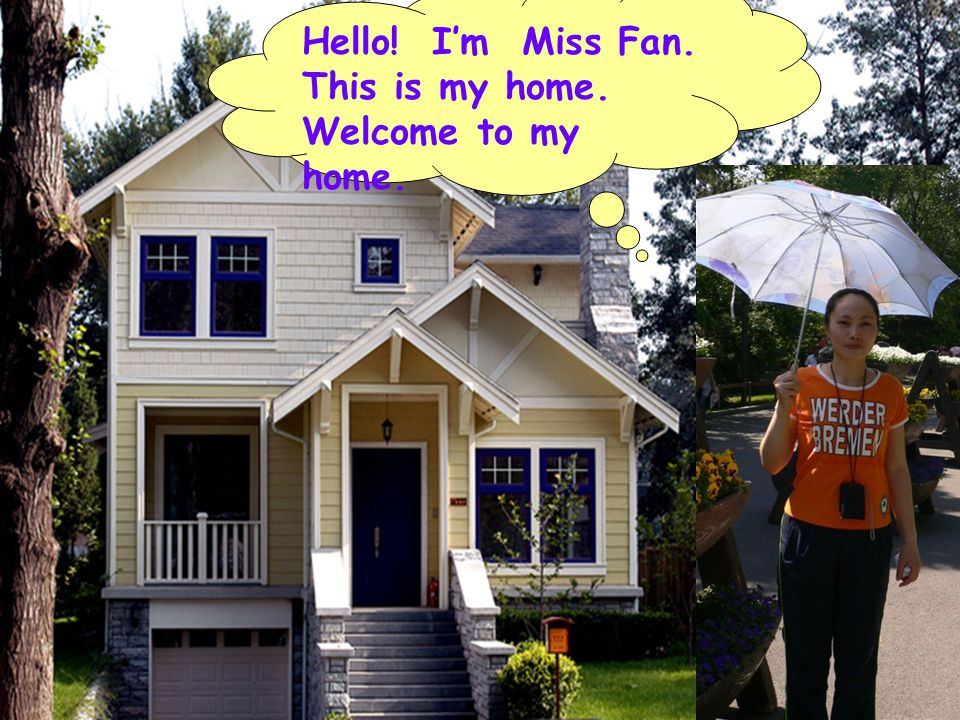 Hello! Im Miss Fan. This is my home. Welcome to my home.