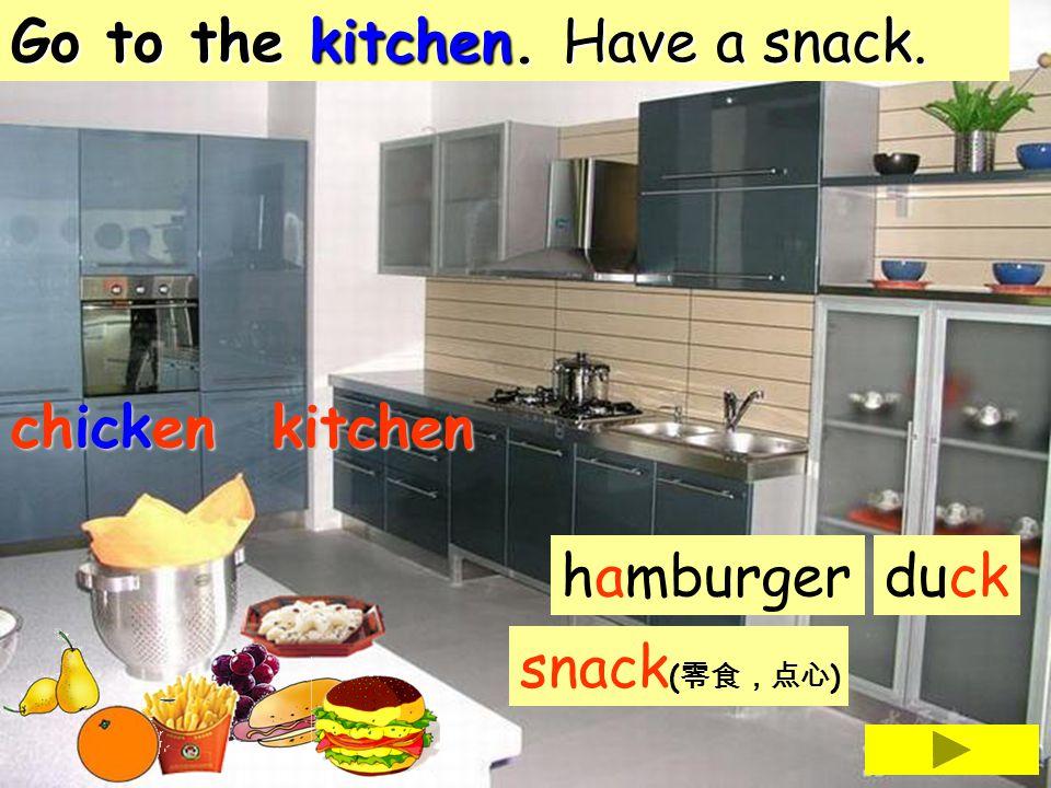 Go to the kitchen. Have a snack. hamburgerduck snack ( ) kitchen chicken