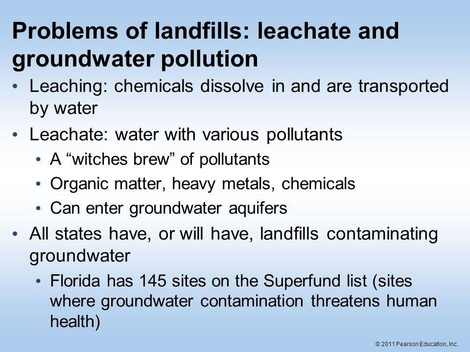 © 2011 Pearson Education, Inc. Problems of landfills: leachate and groundwater pollution Leaching: chemicals dissolve in and are transported by water