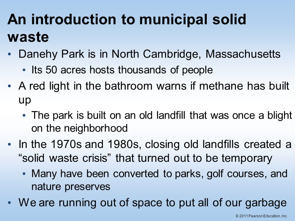 © 2011 Pearson Education, Inc. An introduction to municipal solid waste Danehy Park is in North Cambridge, Massachusetts Its 50 acres hosts thousands