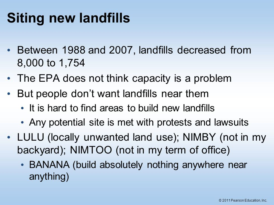 © 2011 Pearson Education, Inc. Siting new landfills Between 1988 and 2007, landfills decreased from 8,000 to 1,754 The EPA does not think capacity is