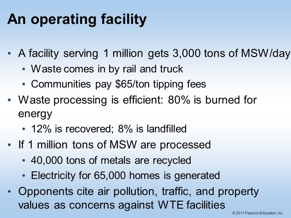 © 2011 Pearson Education, Inc. An operating facility A facility serving 1 million gets 3,000 tons of MSW/day Waste comes in by rail and truck Communit