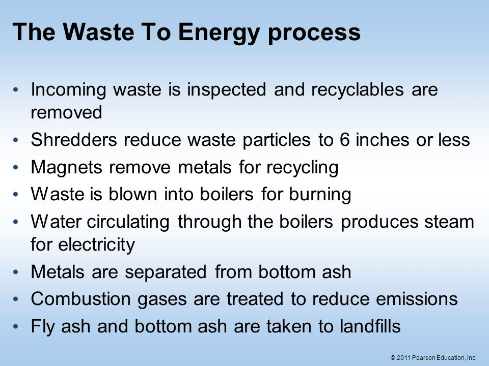 © 2011 Pearson Education, Inc. The Waste To Energy process Incoming waste is inspected and recyclables are removed Shredders reduce waste particles to