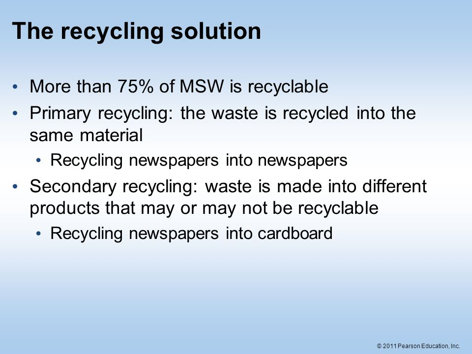 © 2011 Pearson Education, Inc. The recycling solution More than 75% of MSW is recyclable Primary recycling: the waste is recycled into the same materi