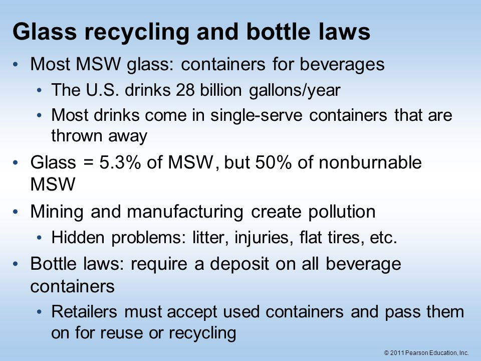 © 2011 Pearson Education, Inc. Glass recycling and bottle laws Most MSW glass: containers for beverages The U.S. drinks 28 billion gallons/year Most d