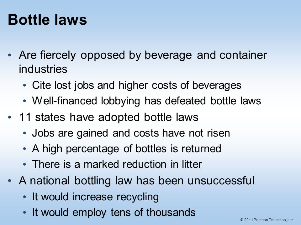 © 2011 Pearson Education, Inc. Bottle laws Are fiercely opposed by beverage and container industries Cite lost jobs and higher costs of beverages Well