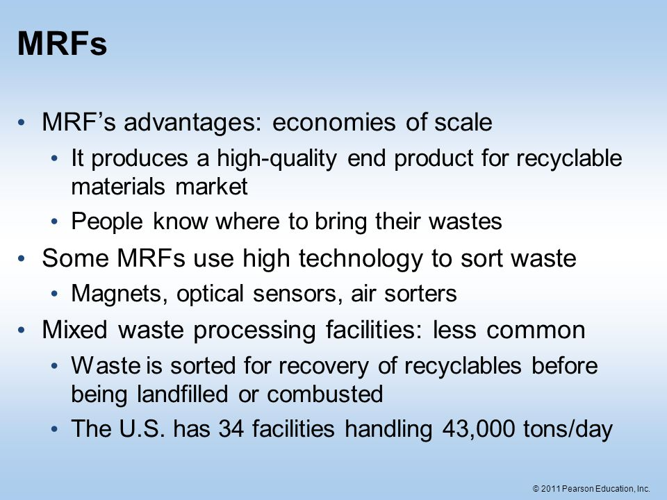© 2011 Pearson Education, Inc. MRFs MRFs advantages: economies of scale It produces a high-quality end product for recyclable materials market People