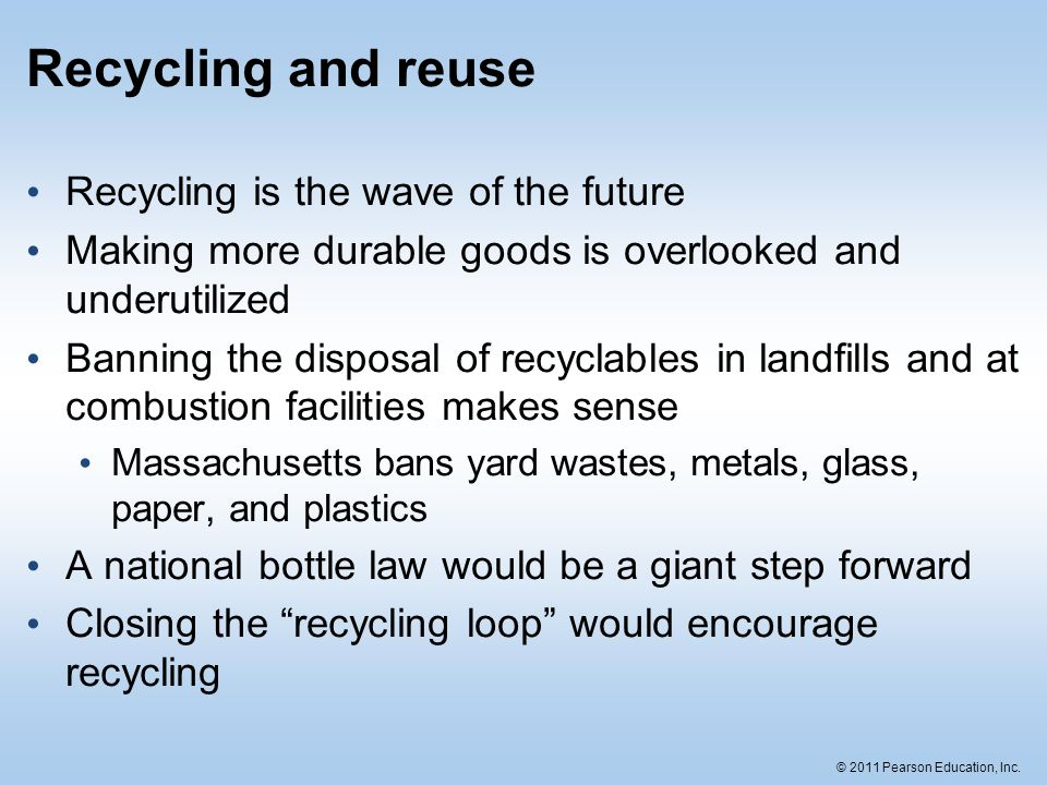 © 2011 Pearson Education, Inc. Recycling and reuse Recycling is the wave of the future Making more durable goods is overlooked and underutilized Banni