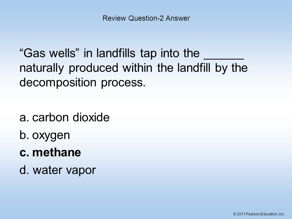 © 2011 Pearson Education, Inc. Gas wells in landfills tap into the ______ naturally produced within the landfill by the decomposition process. a.carbo