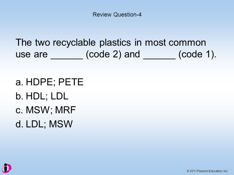 © 2011 Pearson Education, Inc. The two recyclable plastics in most common use are ______ (code 2) and ______ (code 1). a.HDPE; PETE b.HDL; LDL c.MSW;