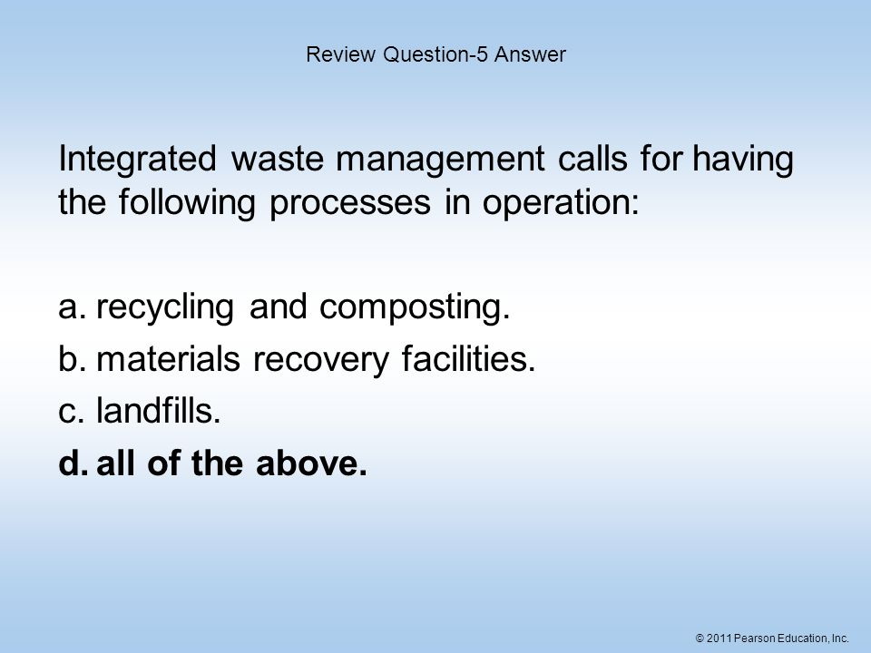 © 2011 Pearson Education, Inc. Integrated waste management calls for having the following processes in operation: a.recycling and composting. b.materi