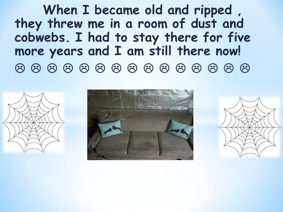 When I became old and ripped, they threw me in a room of dust and cobwebs.