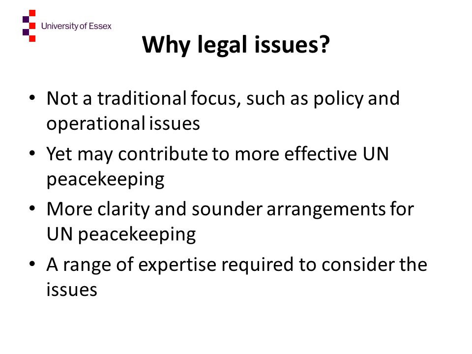 Why legal issues? Not a traditional focus, such as policy and operational issues Yet may contribute to more effective UN peacekeeping More clarity and