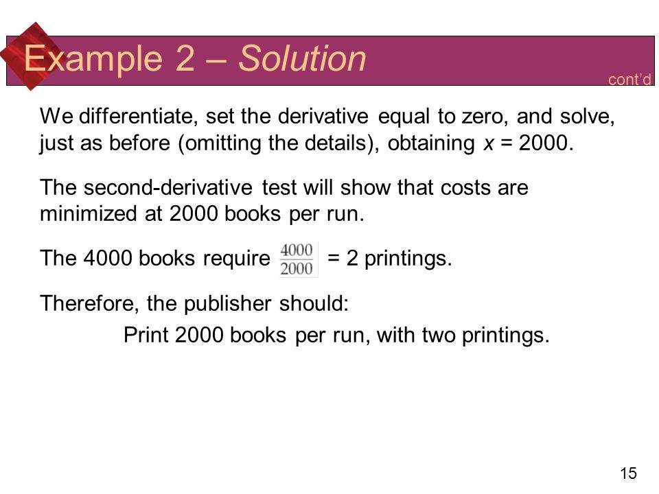 15 Example 2 – Solution We differentiate, set the derivative equal to zero, and solve, just as before (omitting the details), obtaining x = 2000.