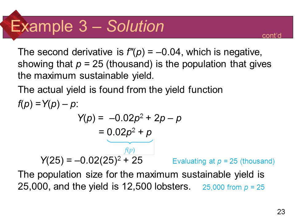 23 Example 3 – Solution The second derivative is f(p) = –0.04, which is negative, showing that p = 25 (thousand) is the population that gives the maximum sustainable yield.