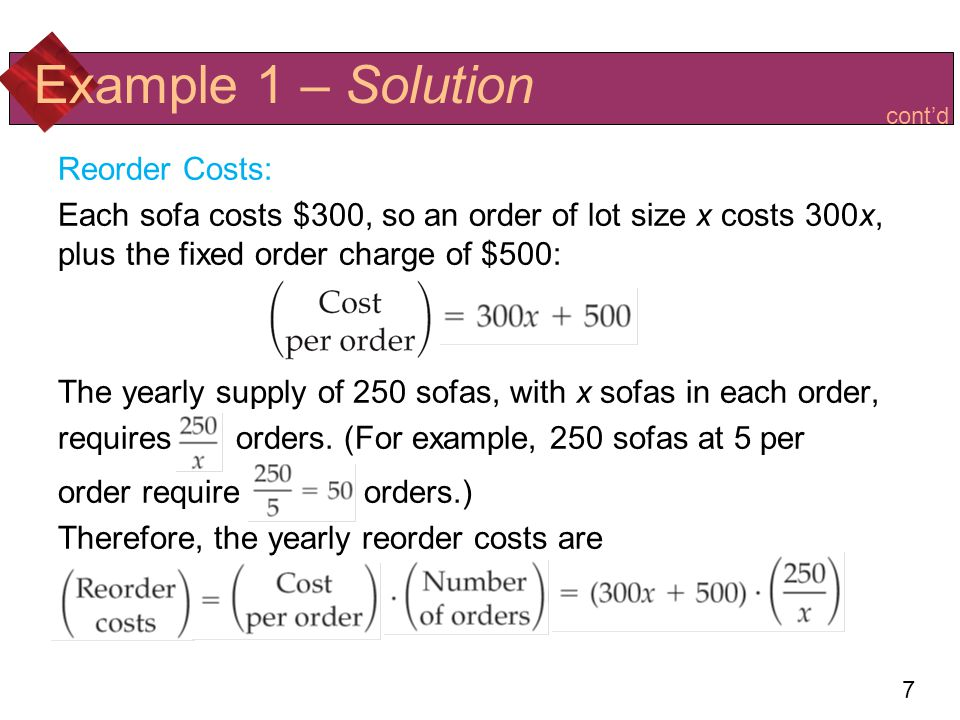 8 Total Cost: C(x) is storage costs plus reorder costs: To minimize C(x), we differentiate: Example 1 – Solution Simplifying Using the storage and reorder costs found earlier Differentiating C = 50x + 75,000 + 125,000x –1 contd