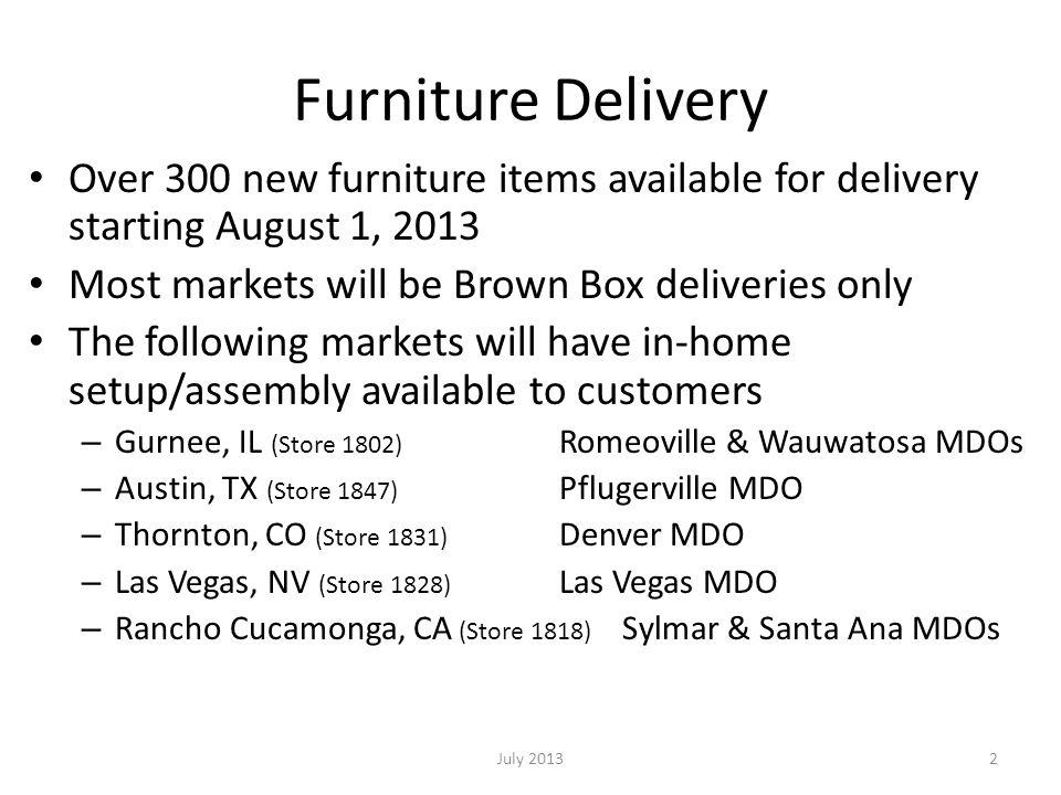 Furniture Delivery Over 300 new furniture items available for delivery starting August 1, 2013 Most markets will be Brown Box deliveries only The following markets will have in-home setup/assembly available to customers – Gurnee, IL (Store 1802) Romeoville & Wauwatosa MDOs – Austin, TX (Store 1847) Pflugerville MDO – Thornton, CO (Store 1831) Denver MDO – Las Vegas, NV (Store 1828) Las Vegas MDO – Rancho Cucamonga, CA (Store 1818) Sylmar & Santa Ana MDOs July 20132