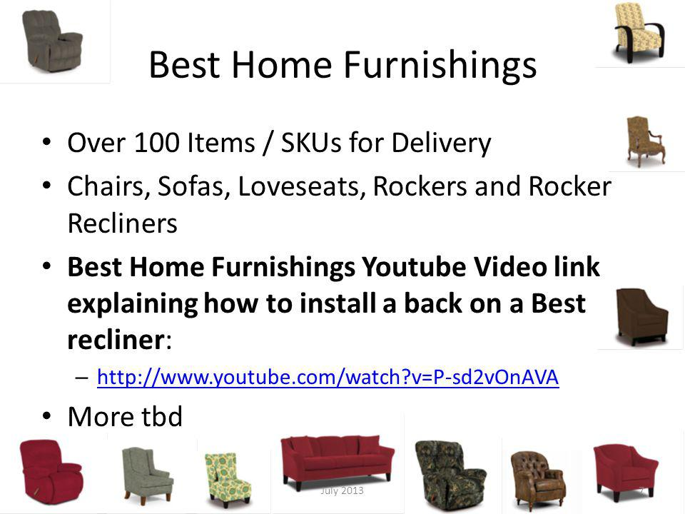 Best Home Furnishings Over 100 Items / SKUs for Delivery Chairs, Sofas, Loveseats, Rockers and Rocker Recliners Best Home Furnishings Youtube Video link explaining how to install a back on a Best recliner: – http://www.youtube.com/watch?v=P-sd2vOnAVA http://www.youtube.com/watch?v=P-sd2vOnAVA More tbd July 20137