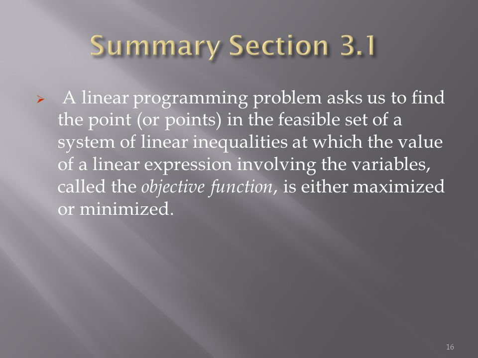 A linear programming problem asks us to find the point (or points) in the feasible set of a system of linear inequalities at which the value of a linear expression involving the variables, called the objective function, is either maximized or minimized.