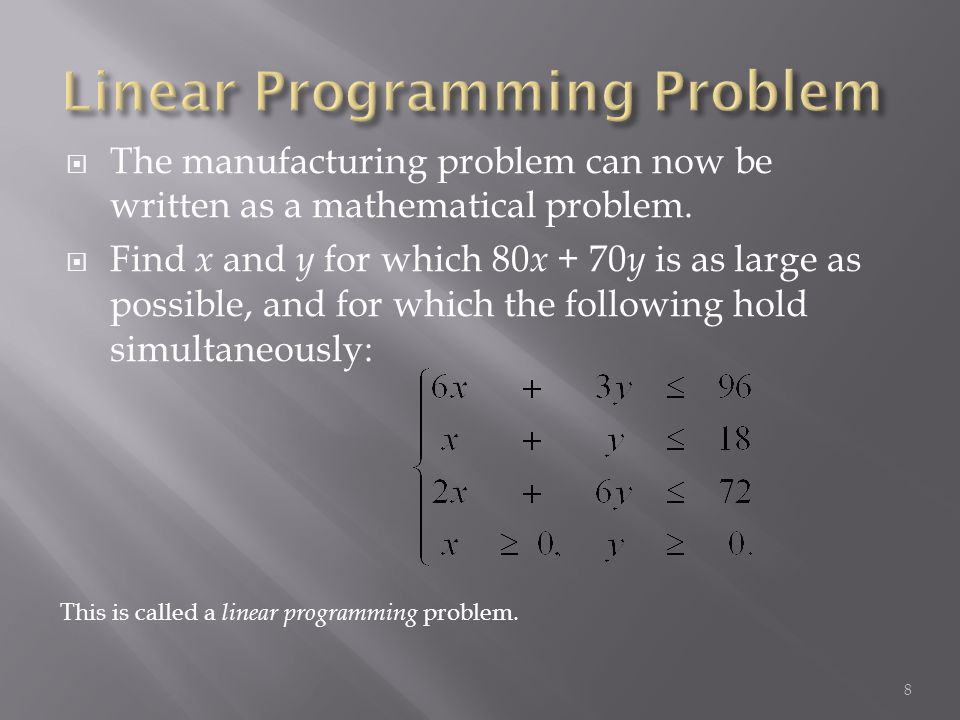 The manufacturing problem can now be written as a mathematical problem. Find x and y for which 80 x + 70 y is as large as possible, and for which the